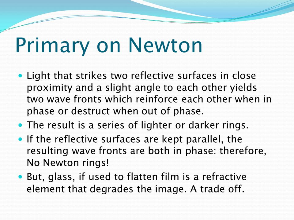 Primary on Newton Light that strikes two reflective surfaces in close proximity and a slight angle to each other yields two wave fronts which reinforce each other when in phase or destruct when out of phase.