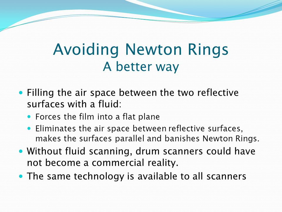 Avoiding Newton Rings A better way Filling the air space between the two reflective surfaces with a fluid: Forces the film into a flat plane Eliminates the air space between reflective surfaces, makes the surfaces parallel and banishes Newton Rings.