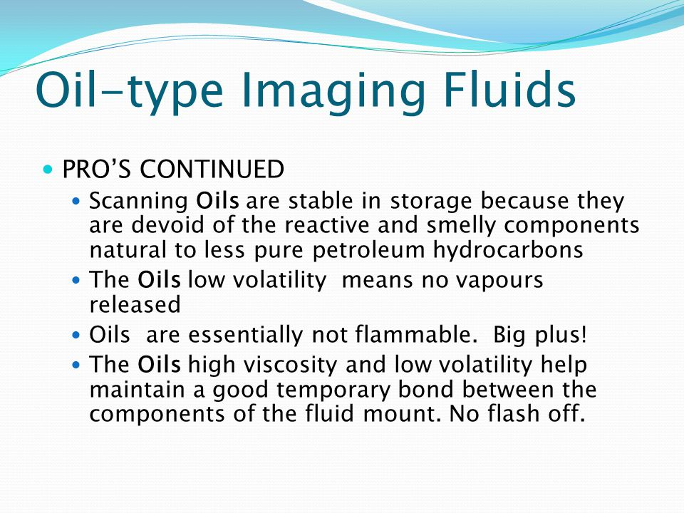 Oil-type Imaging Fluids PROS CONTINUED Scanning Oils are stable in storage because they are devoid of the reactive and smelly components natural to less pure petroleum hydrocarbons The Oils low volatility means no vapours released Oils are essentially not flammable.