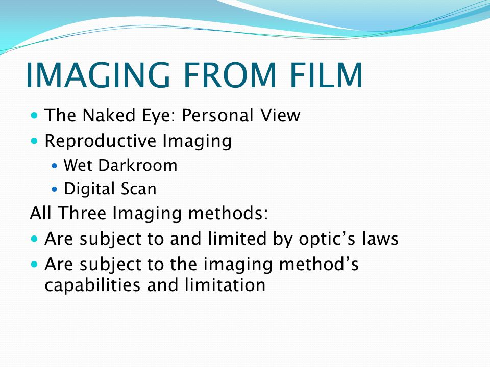 IMAGING FROM FILM The Naked Eye: Personal View Reproductive Imaging Wet Darkroom Digital Scan All Three Imaging methods: Are subject to and limited by optics laws Are subject to the imaging methods capabilities and limitation