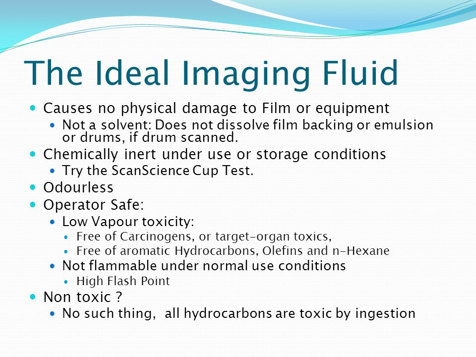 The Ideal Imaging Fluid Causes no physical damage to Film or equipment Not a solvent: Does not dissolve film backing or emulsion or drums, if drum scanned.