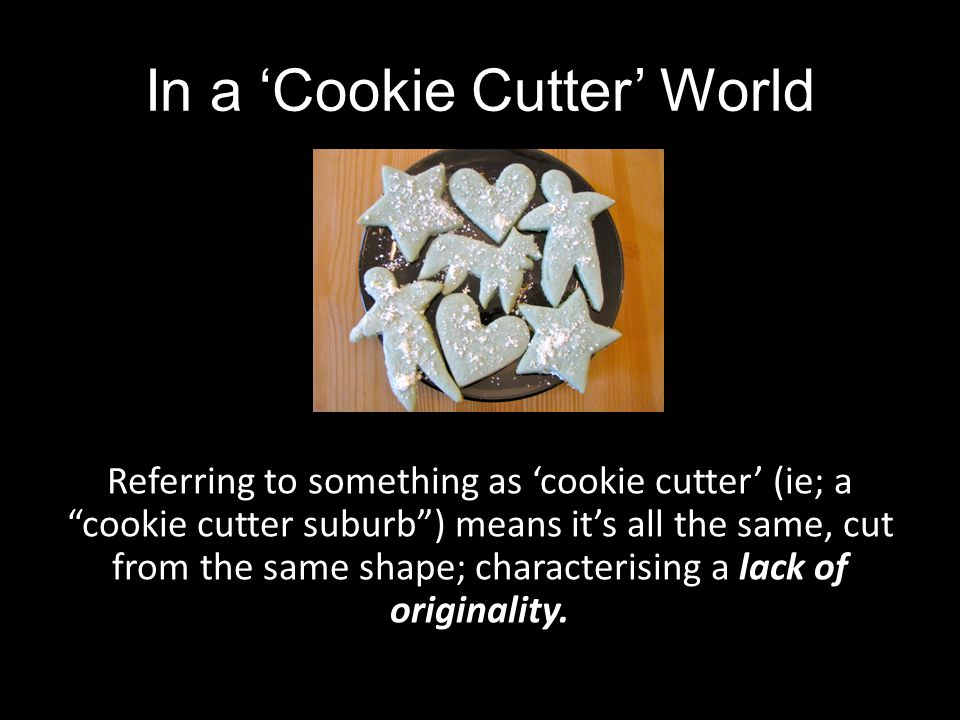 In a Cookie Cutter World Referring to something as cookie cutter (ie; a cookie cutter suburb) means its all the same, cut from the same shape; charact