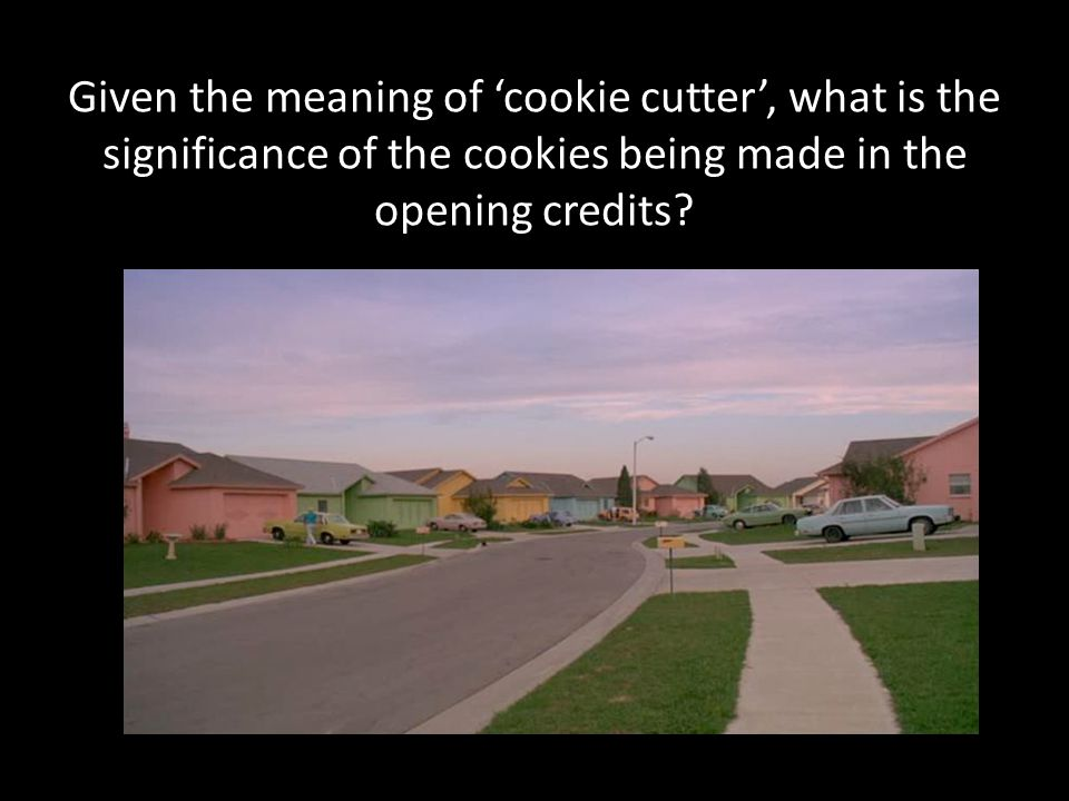 Given the meaning of cookie cutter, what is the significance of the cookies being made in the opening credits?