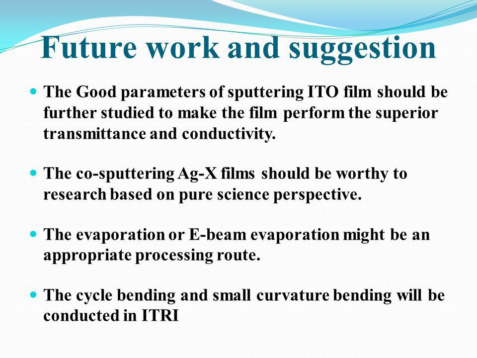 Future work and suggestion The Good parameters of sputtering ITO film should be further studied to make the film perform the superior transmittance an