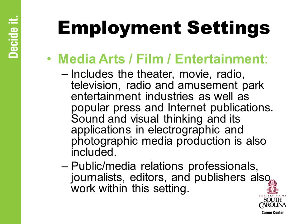 Employment Settings Media Arts / Film / Entertainment: –Includes the theater, movie, radio, television, radio and amusement park entertainment industries as well as popular press and Internet publications.