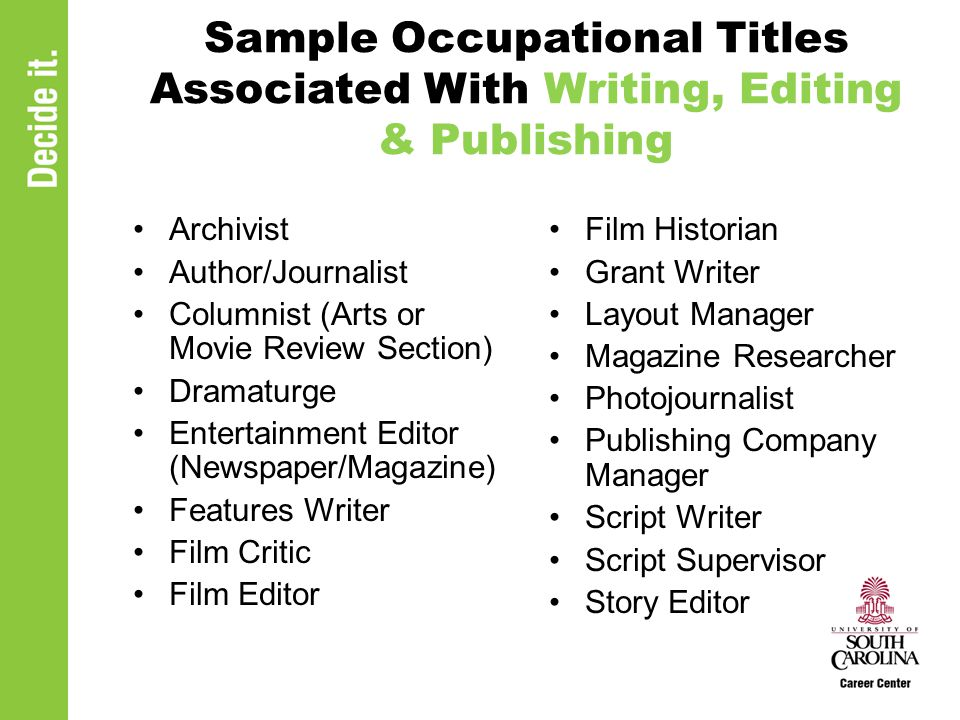 Sample Occupational Titles Associated With Writing, Editing & Publishing Archivist Author/Journalist Columnist (Arts or Movie Review Section) Dramaturge Entertainment Editor (Newspaper/Magazine) Features Writer Film Critic Film Editor Film Historian Grant Writer Layout Manager Magazine Researcher Photojournalist Publishing Company Manager Script Writer Script Supervisor Story Editor