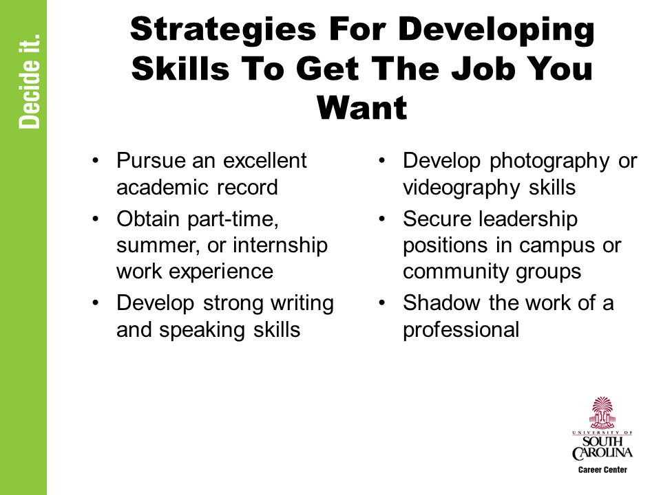 Strategies For Developing Skills To Get The Job You Want Pursue an excellent academic record Obtain part-time, summer, or internship work experience Develop strong writing and speaking skills Develop photography or videography skills Secure leadership positions in campus or community groups Shadow the work of a professional