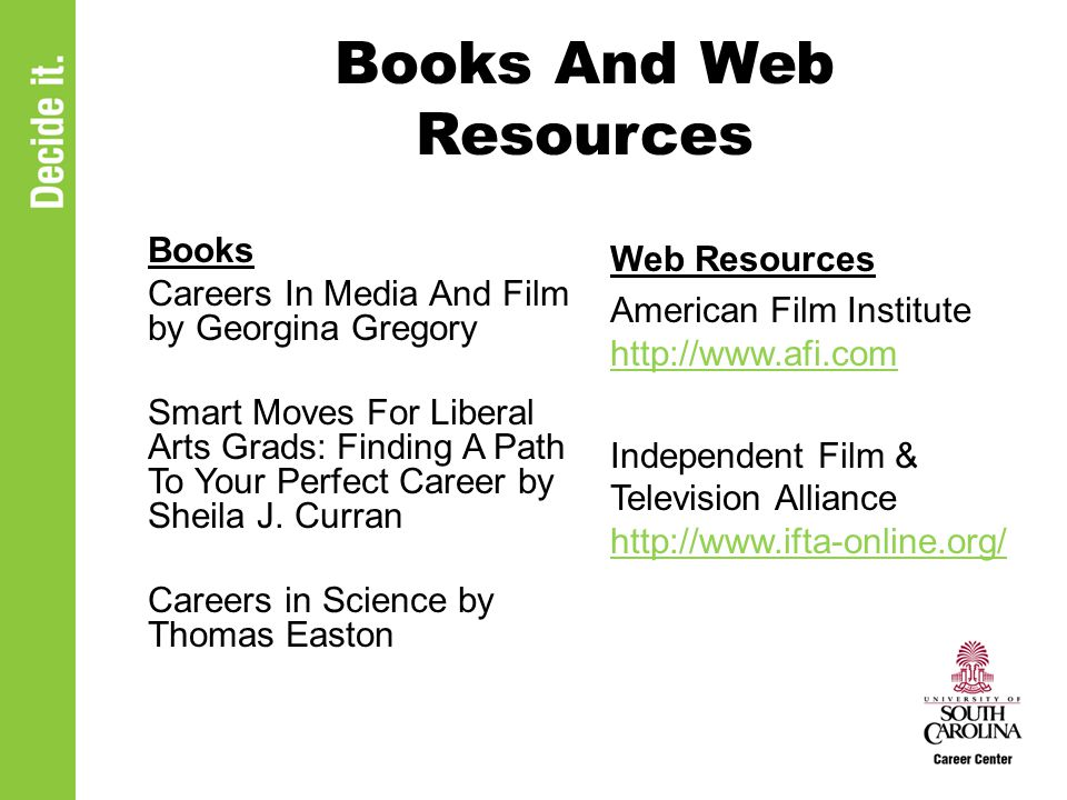 Books And Web Resources Books Careers In Media And Film by Georgina Gregory Smart Moves For Liberal Arts Grads: Finding A Path To Your Perfect Career by Sheila J.