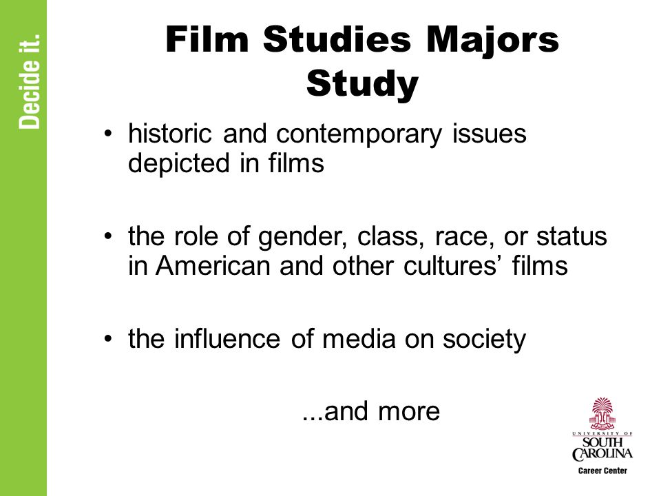 Film Studies Majors Study historic and contemporary issues depicted in films the role of gender, class, race, or status in American and other cultures films the influence of media on society...and more