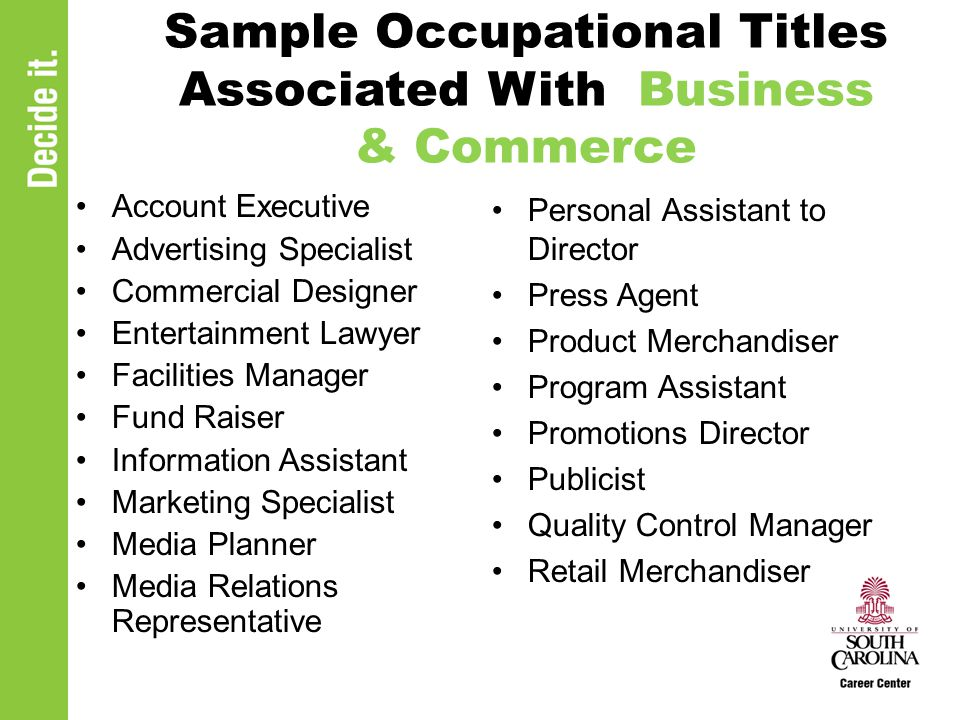 Sample Occupational Titles Associated With Business & Commerce Account Executive Advertising Specialist Commercial Designer Entertainment Lawyer Facilities Manager Fund Raiser Information Assistant Marketing Specialist Media Planner Media Relations Representative Personal Assistant to Director Press Agent Product Merchandiser Program Assistant Promotions Director Publicist Quality Control Manager Retail Merchandiser