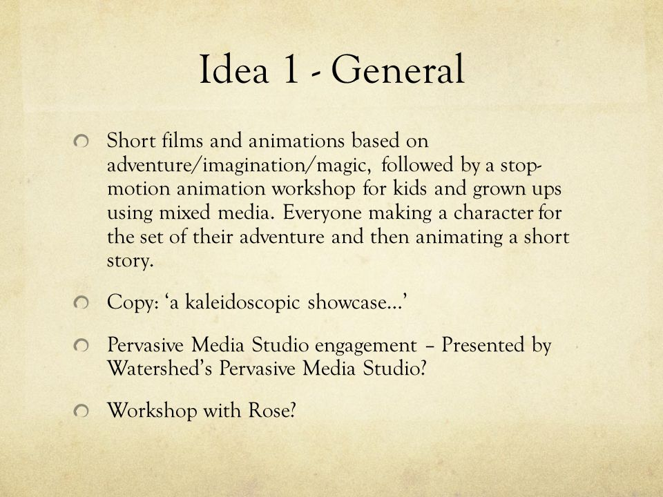 Idea 1 - General Short films and animations based on adventure/imagination/magic, followed by a stop- motion animation workshop for kids and grown ups using mixed media.