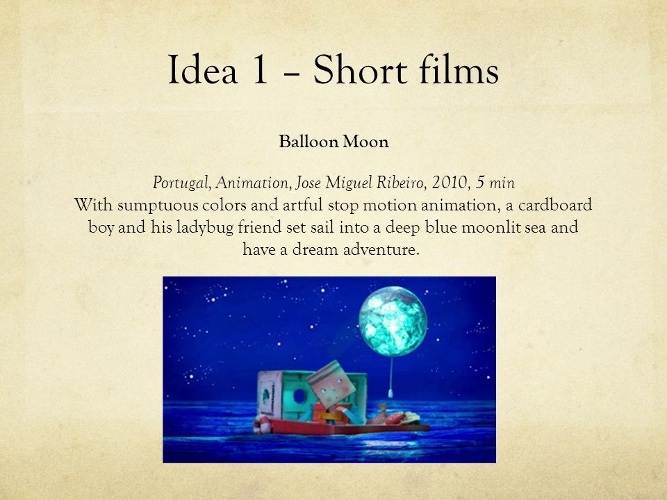 Idea 1 – Short films Balloon Moon Portugal, Animation, Jose Miguel Ribeiro, 2010, 5 min With sumptuous colors and artful stop motion animation, a cardboard boy and his ladybug friend set sail into a deep blue moonlit sea and have a dream adventure.