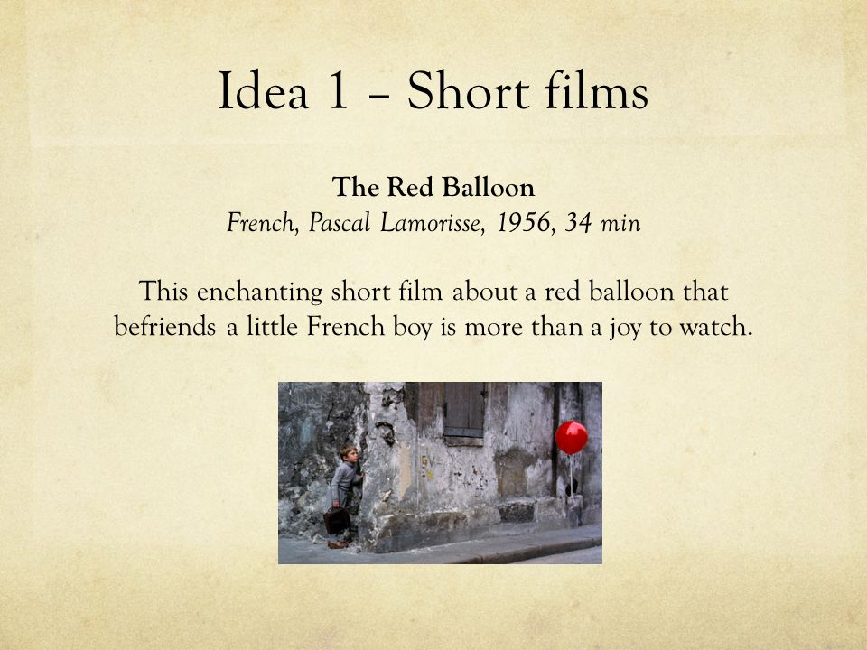 Idea 1 – Short films The Red Balloon French, Pascal Lamorisse, 1956, 34 min This enchanting short film about a red balloon that befriends a little French boy is more than a joy to watch.