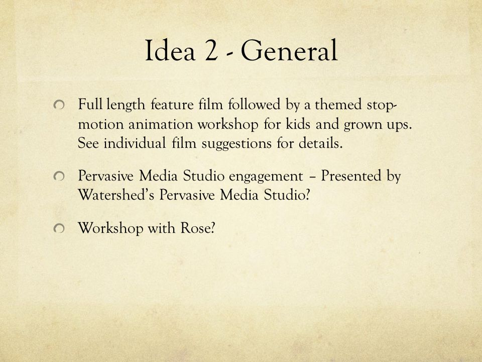Idea 2 - General Full length feature film followed by a themed stop- motion animation workshop for kids and grown ups.