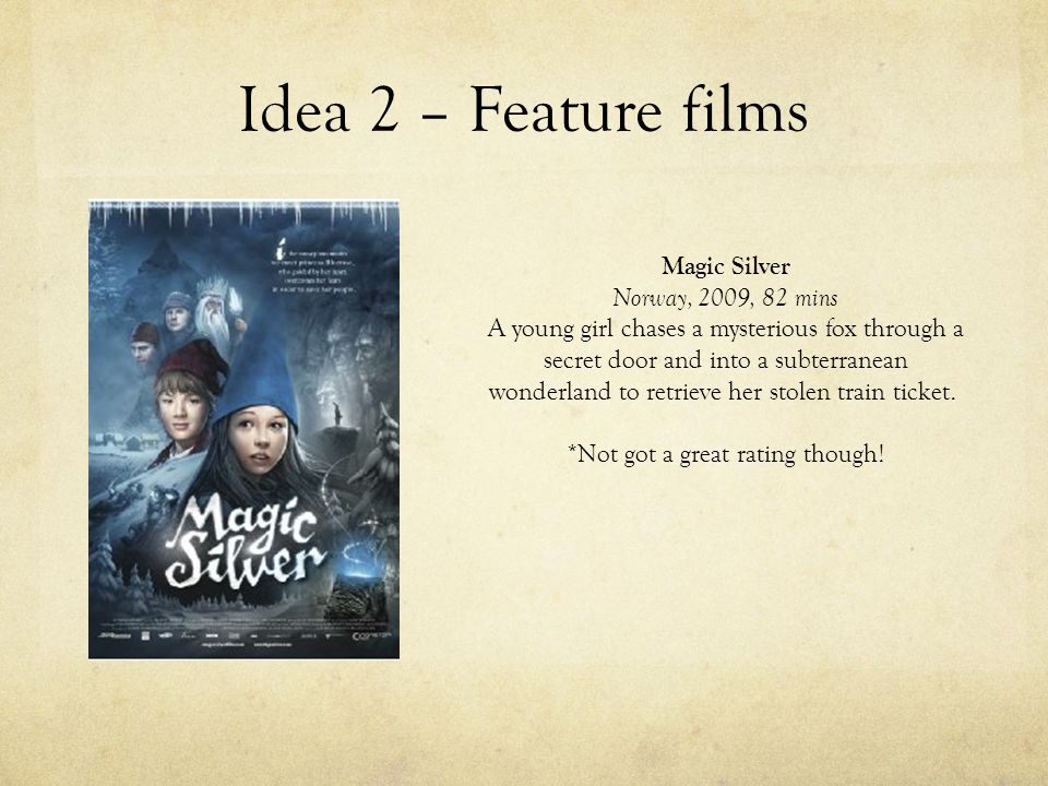 Idea 2 – Feature films Magic Silver Norway, 2009, 82 mins A young girl chases a mysterious fox through a secret door and into a subterranean wonderland to retrieve her stolen train ticket.