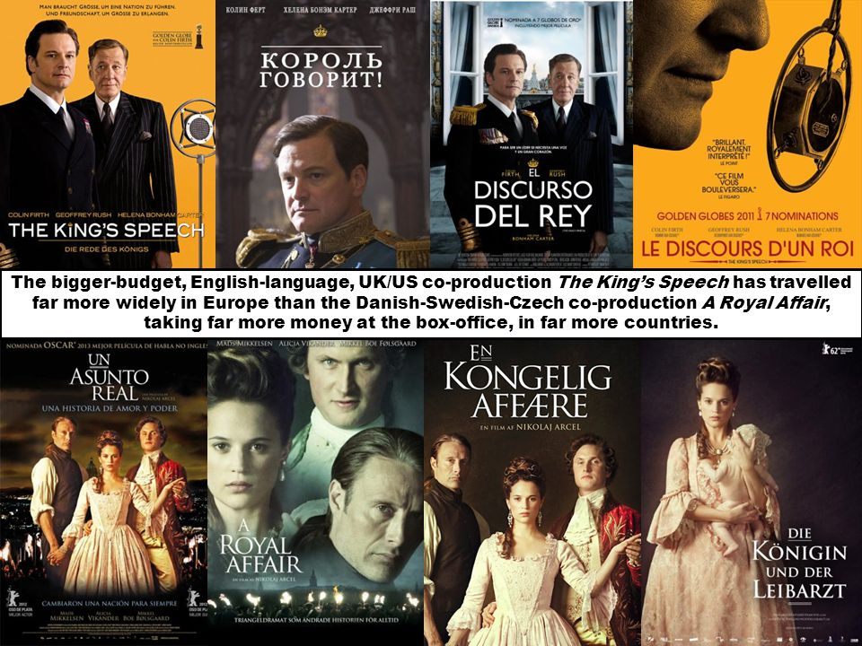 The bigger-budget, English-language, UK/US co-production The Kings Speech has travelled far more widely in Europe than the Danish-Swedish-Czech co-production A Royal Affair, taking far more money at the box-office, in far more countries.