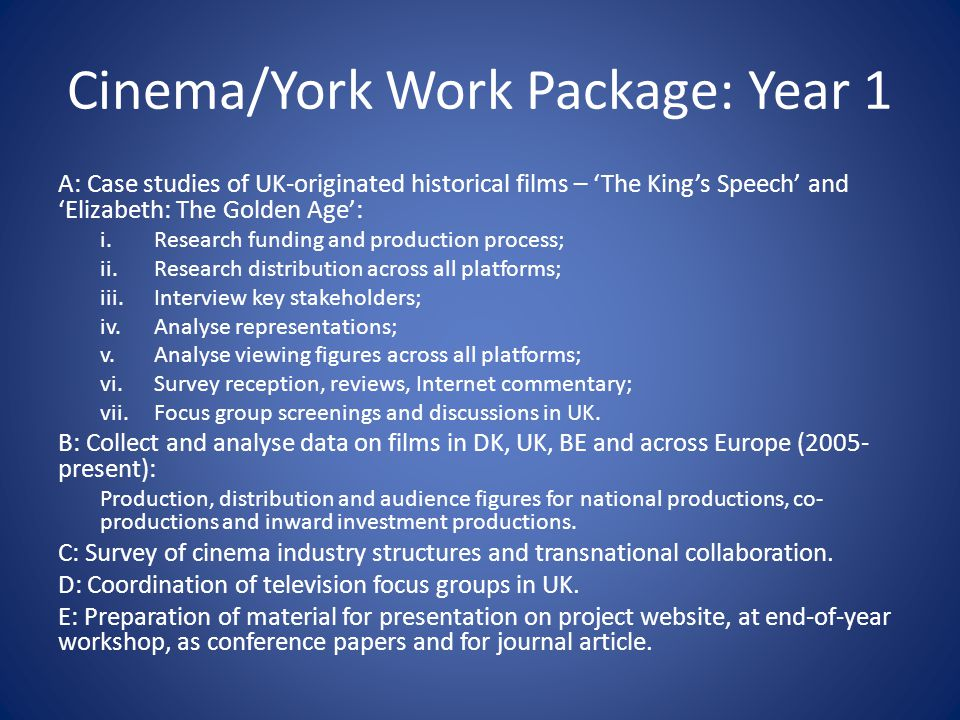 Cinema/York Work Package: Year 1 A: Case studies of UK-originated historical films – The Kings Speech and Elizabeth: The Golden Age: i.Research funding and production process; ii.Research distribution across all platforms; iii.Interview key stakeholders; iv.Analyse representations; v.Analyse viewing figures across all platforms; vi.Survey reception, reviews, Internet commentary; vii.Focus group screenings and discussions in UK.