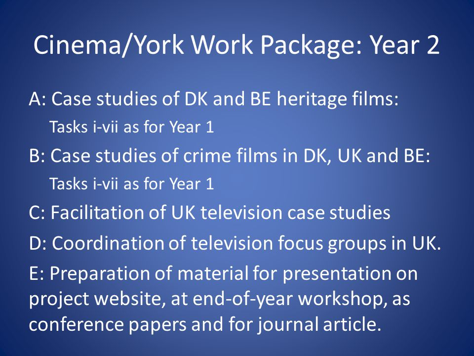 Cinema/York Work Package: Year 2 A: Case studies of DK and BE heritage films: Tasks i-vii as for Year 1 B: Case studies of crime films in DK, UK and BE: Tasks i-vii as for Year 1 C: Facilitation of UK television case studies D: Coordination of television focus groups in UK.