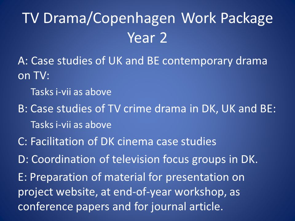 TV Drama/Copenhagen Work Package Year 2 A: Case studies of UK and BE contemporary drama on TV: Tasks i-vii as above B: Case studies of TV crime drama in DK, UK and BE: Tasks i-vii as above C: Facilitation of DK cinema case studies D: Coordination of television focus groups in DK.