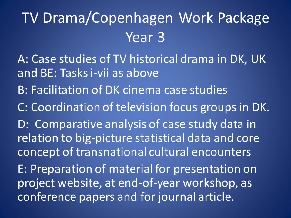TV Drama/Copenhagen Work Package Year 3 A: Case studies of TV historical drama in DK, UK and BE: Tasks i-vii as above B: Facilitation of DK cinema case studies C: Coordination of television focus groups in DK.