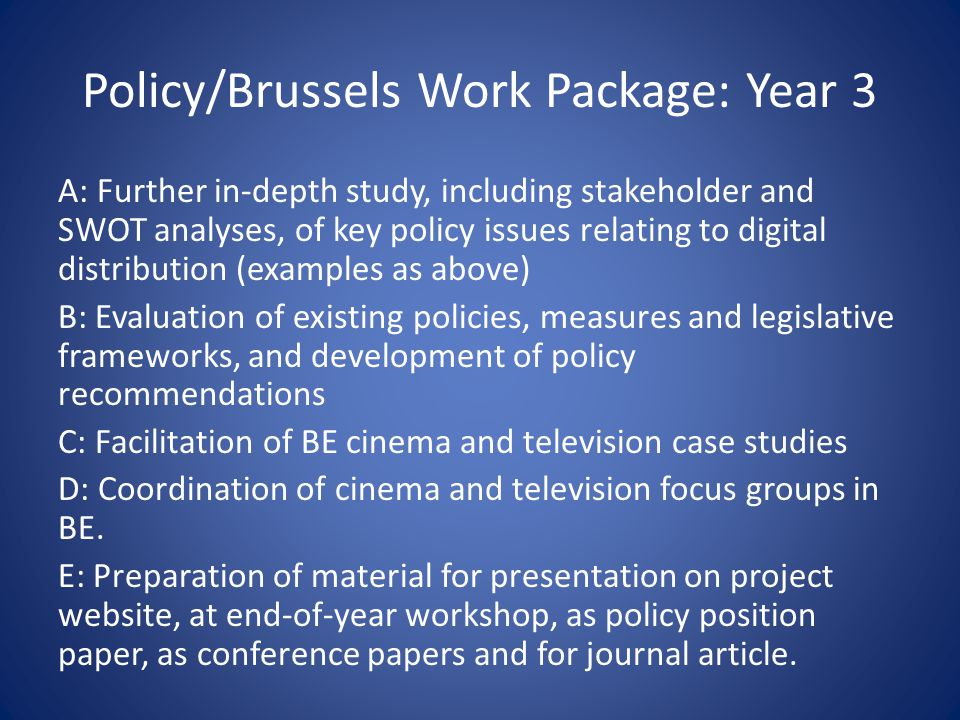 Policy/Brussels Work Package: Year 3 A: Further in-depth study, including stakeholder and SWOT analyses, of key policy issues relating to digital distribution (examples as above) B: Evaluation of existing policies, measures and legislative frameworks, and development of policy recommendations C: Facilitation of BE cinema and television case studies D: Coordination of cinema and television focus groups in BE.