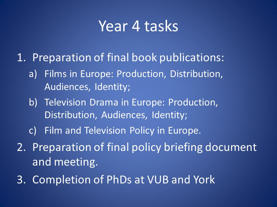 Year 4 tasks 1.Preparation of final book publications: a)Films in Europe: Production, Distribution, Audiences, Identity; b)Television Drama in Europe: Production, Distribution, Audiences, Identity; c)Film and Television Policy in Europe.