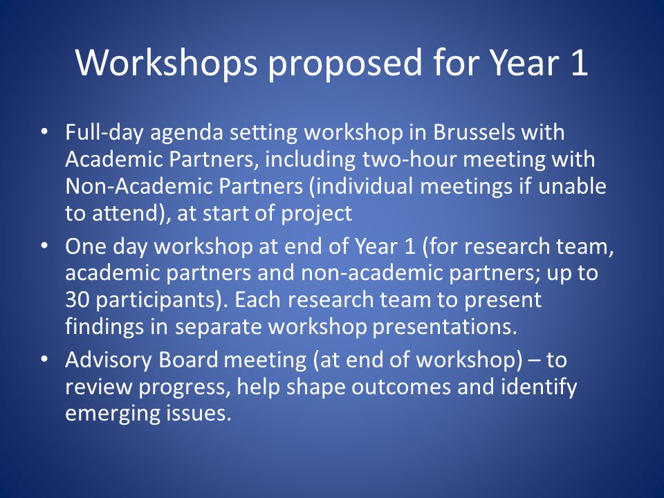 Workshops proposed for Year 1 Full-day agenda setting workshop in Brussels with Academic Partners, including two-hour meeting with Non-Academic Partners (individual meetings if unable to attend), at start of project One day workshop at end of Year 1 (for research team, academic partners and non-academic partners; up to 30 participants).