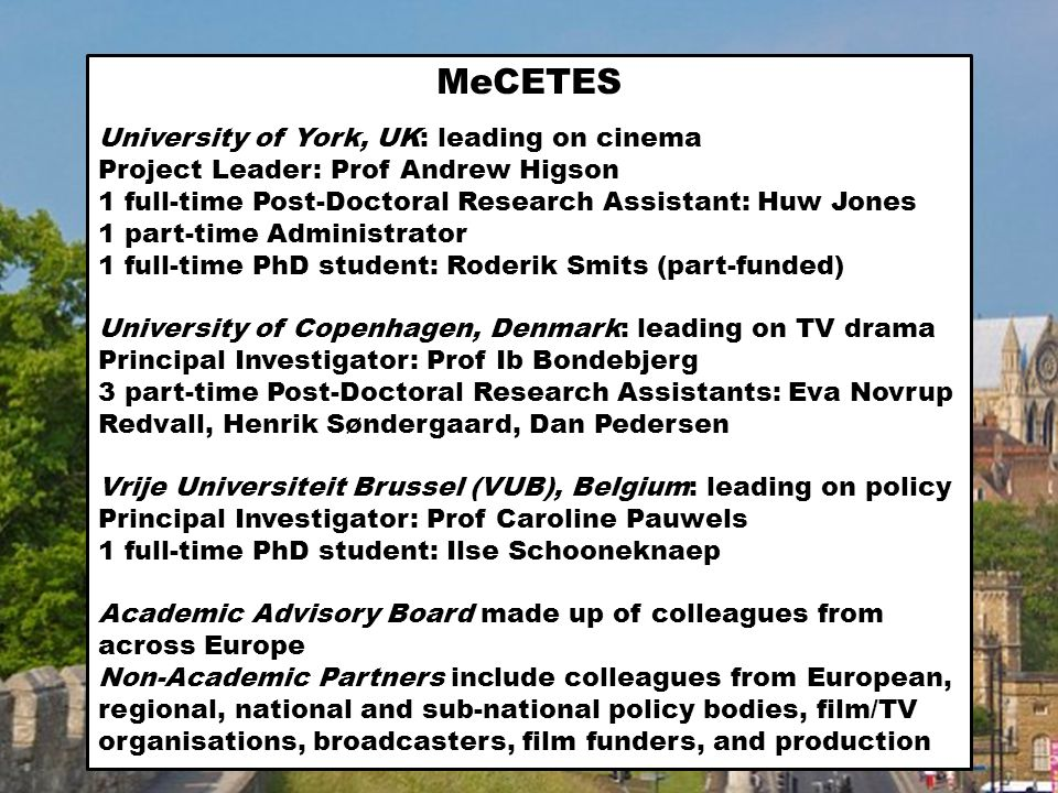 11.30An overview of the MeCETES project (Andrew) 12.00Encountering other Europeans – sub-national, national and European contexts for beginners: Ib: Denmark – size, population, constitutional status; size and organisation of film and TV industries; Caroline: Belgium and Flanders; Huw: UK; Ib: the EU; Henrik: EU television landscape and policy; Caroline: EU film landscape and policy 12.30Work packages and organisational implications (Andrew) 13.00Lunch 13.30Methodological issues Ib and Dan: audience data-gathering and analysis (10 mins) Eva, Henrik: interviewing people in the creative sector: screen writers, producers, distributors (10 mins) Henrik, Caroline: policy and policy makers (10 mins) Huw: case study of a single film (10 mins) 15.00Tea, coffee 15.15Project conferences and other gatherings (Andrew) 15.30Project outputs (publications etc) (Andrew) 15.45 Knowledge exchange and non-academic partners (Andrew) 16.00 The academic advisory panel (Andrew) 16.15The project website (Andrew) 16.30The financial details, and how we might secure additional funds (Andrew) 16.45Management and reporting process (Andrew) 17.00End 19.00 Evening meal (Almanak Restaurant, The Standard, Havnegade 44)