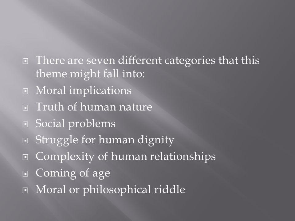 There are seven different categories that this theme might fall into: Moral implications Truth of human nature Social problems Struggle for human dignity Complexity of human relationships Coming of age Moral or philosophical riddle