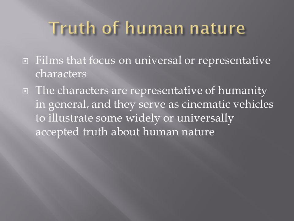 Films that focus on universal or representative characters The characters are representative of humanity in general, and they serve as cinematic vehicles to illustrate some widely or universally accepted truth about human nature