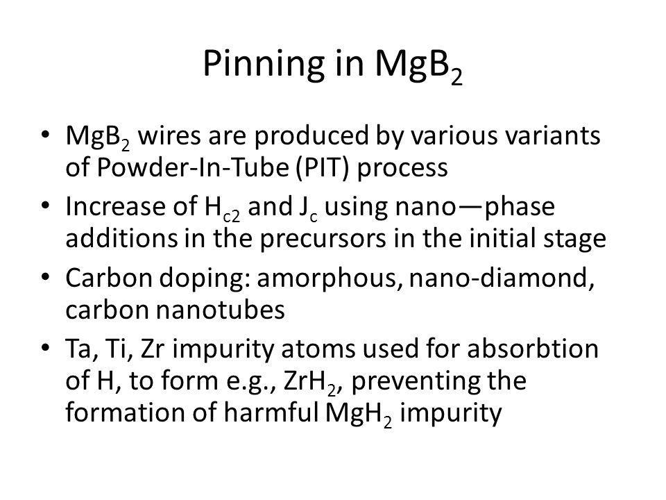Pinning in MgB 2 MgB 2 wires are produced by various variants of Powder-In-Tube (PIT) process Increase of H c2 and J c using nanophase additions in th