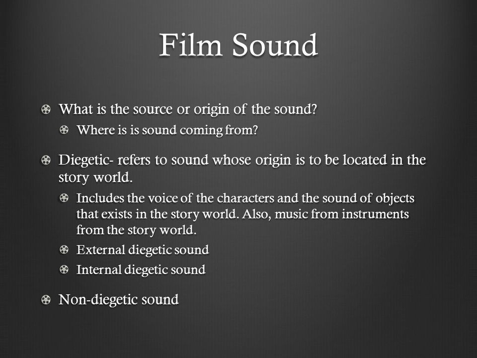 Film Sound What is the source or origin of the sound? Where is is sound coming from? Diegetic- refers to sound whose origin is to be located in the st