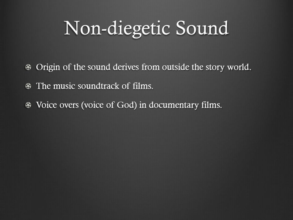 Non-diegetic Sound Origin of the sound derives from outside the story world. The music soundtrack of films. Voice overs (voice of God) in documentary