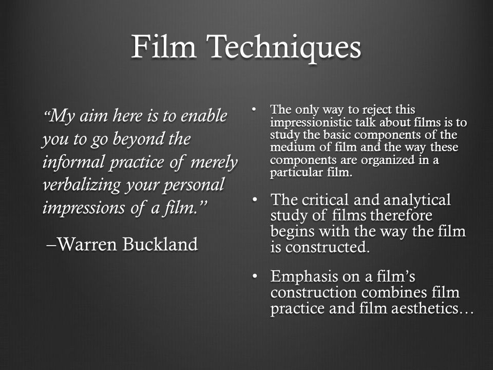 Film Techniques My aim here is to enable you to go beyond the informal practice of merely verbalizing your personal impressions of a film. My aim here