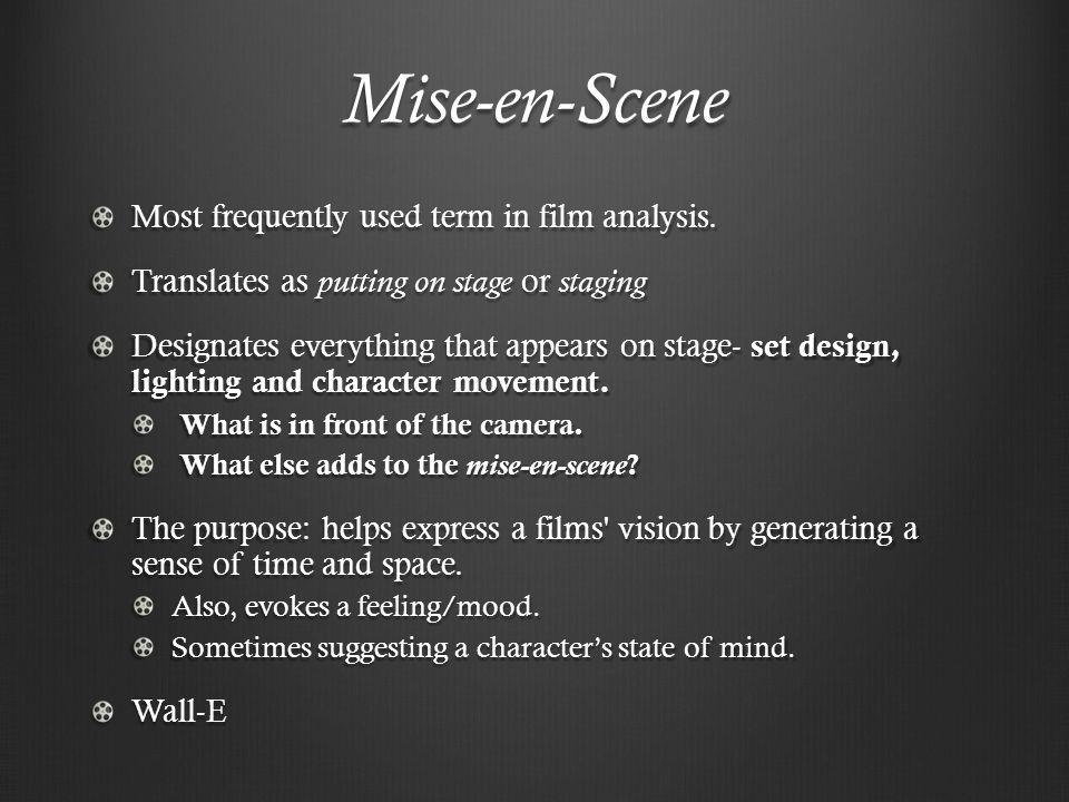 Mise-en-Scene Most frequently used term in film analysis. Translates as putting on stage or staging Designates everything that appears on stage- set d