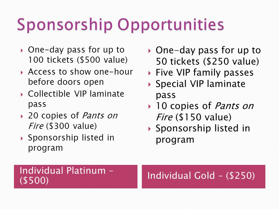 Individual Platinum – ($500) Individual Gold – ($250) One-day pass for up to 100 tickets ($500 value) Access to show one-hour before doors open Collectible VIP laminate pass 20 copies of Pants on Fire ($300 value) Sponsorship listed in program One-day pass for up to 50 tickets ($250 value) Five VIP family passes Special VIP laminate pass 10 copies of Pants on Fire ($150 value) Sponsorship listed in program