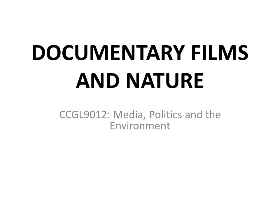 DOCUMENTARY FILMS AND NATURE CCGL9012: Media, Politics and the Environment