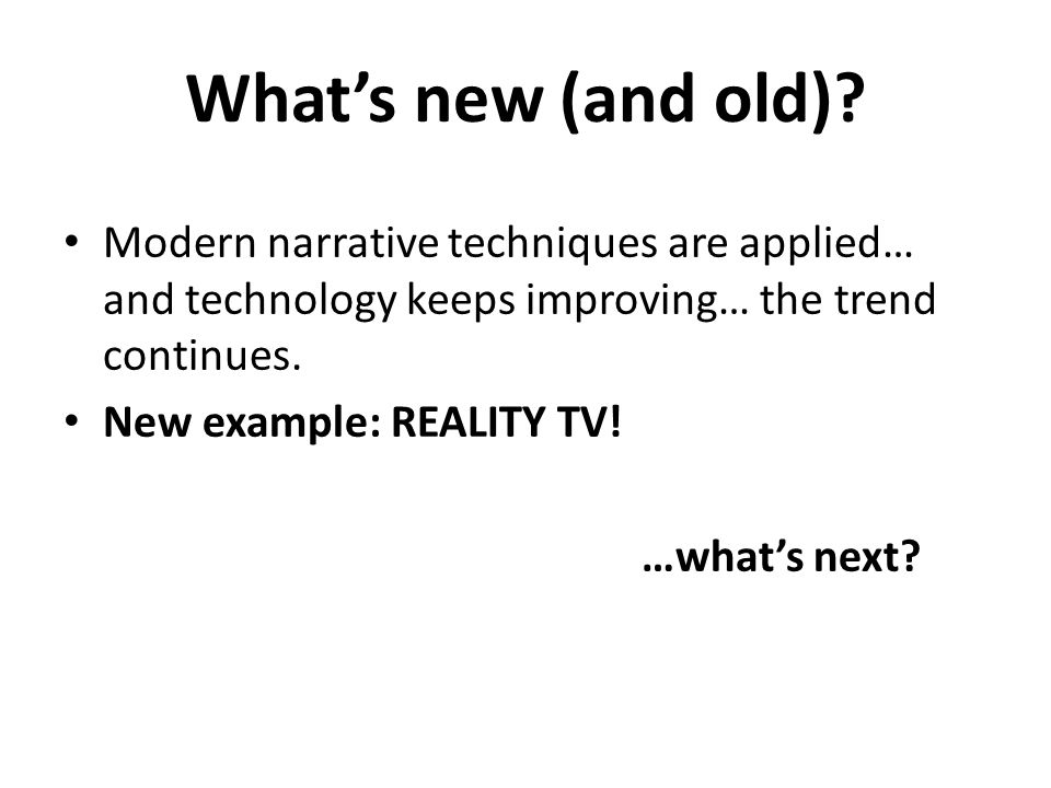 Whats new (and old)? Modern narrative techniques are applied… and technology keeps improving… the trend continues. New example: REALITY TV! …whats nex