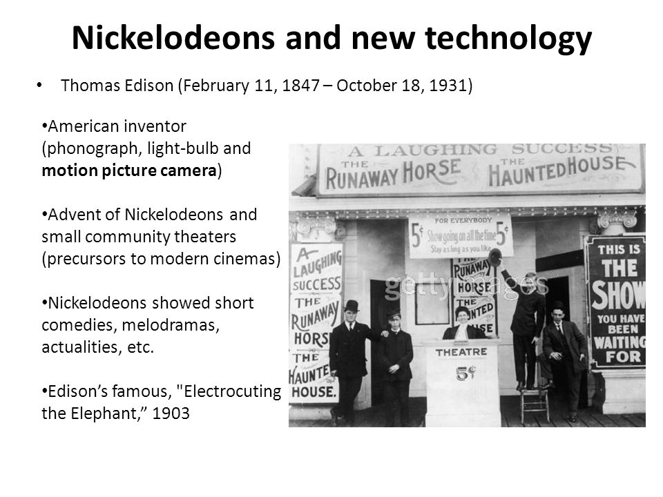 Nickelodeons and new technology Thomas Edison (February 11, 1847 – October 18, 1931) American inventor (phonograph, light-bulb and motion picture came