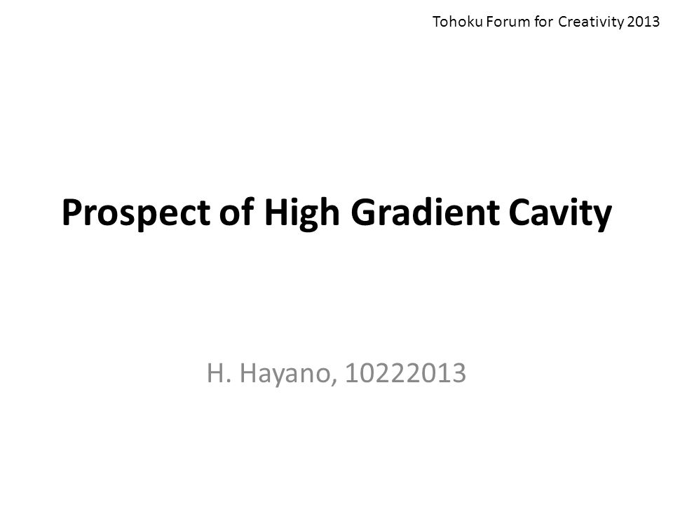 Prospect of High Gradient Cavity H. Hayano, 10222013 Tohoku Forum for Creativity 2013