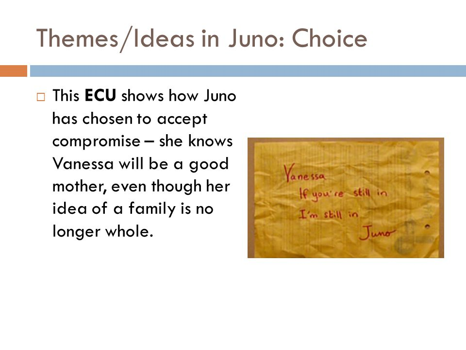 Themes/Ideas in Juno: Choice This ECU shows how Juno has chosen to accept compromise – she knows Vanessa will be a good mother, even though her idea o
