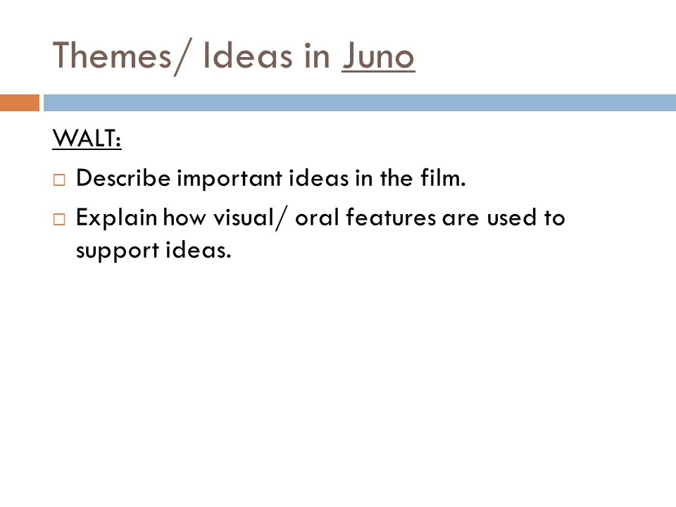 Themes/ Ideas in Juno WALT: Describe important ideas in the film. Explain how visual/ oral features are used to support ideas.