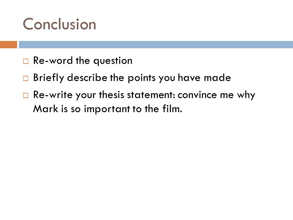 Conclusion Re-word the question Briefly describe the points you have made Re-write your thesis statement: convince me why Mark is so important to the