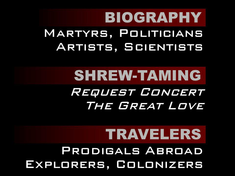 BIOGRAPHY Martyrs, Politicians Artists, Scientists SHREW-TAMING Request Concert The Great Love TRAVELERS Prodigals Abroad Explorers, Colonizers