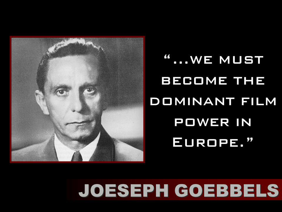 …we must become the dominant film power in Europe. JOESEPH GOEBBELS