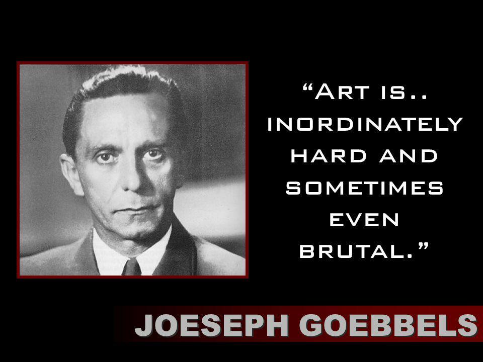 Art is.. inordinately hard and sometimes even brutal. JOESEPH GOEBBELS