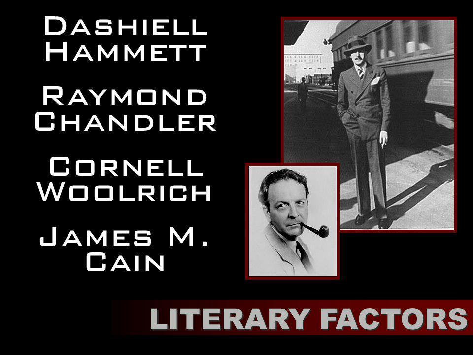 LITERARY FACTORS Dashiell Hammett Raymond Chandler Cornell Woolrich James M. Cain