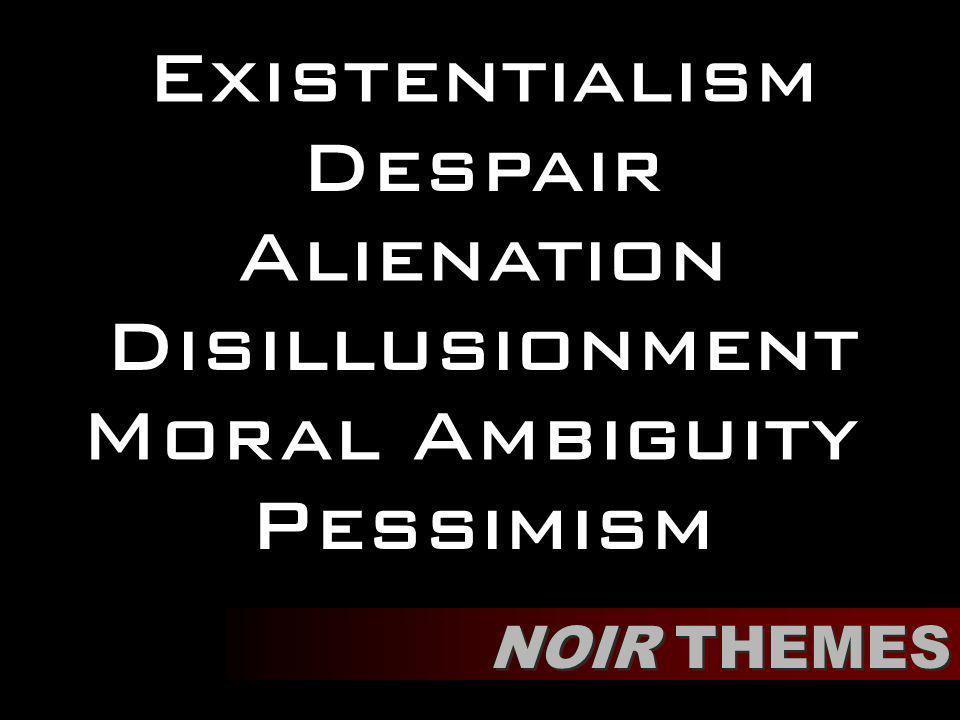 Existentialism NOIR THEMES Pessimism Disillusionment Alienation Despair Moral Ambiguity