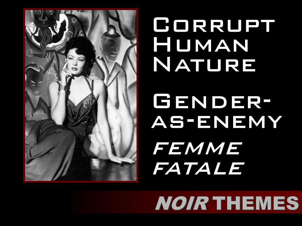 Corrupt Human Nature NOIR THEMES Gender- as-enemy femme fatale