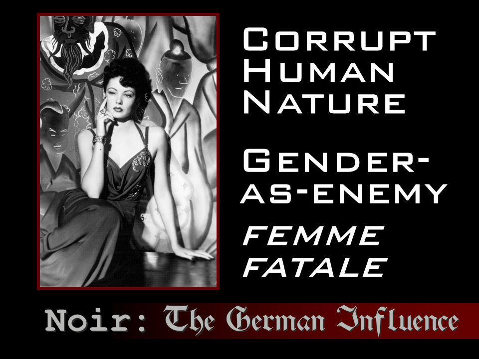 Corrupt Human Nature Gender- as-enemy femme fatale Noir: The German Influence
